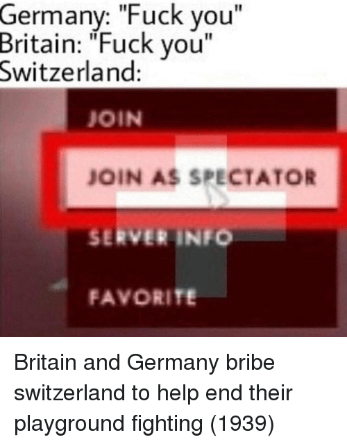 "Fuck You, Fuck, and Germany: Germany: ""Fuck you""  Britain:  ""Fuck you  Switzerland  JOIN  JOIN AS SPECTATOR  SERVER INFO  FAVORITE Britain and Germany bribe switzerland to help end their playground fighting (1939)"