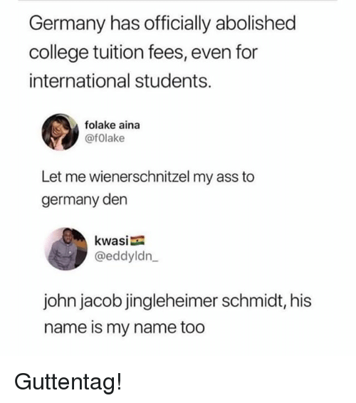 Ass, College, and Memes: Germany has officially abolished  college tuition fees, even for  international students.  folake aina  @fOlake  Let me wienerschnitzel my ass to  germany den  kwasia  @eddyldn  john jacob jingleheimer schmidt, his  name is my name too Guttentag!
