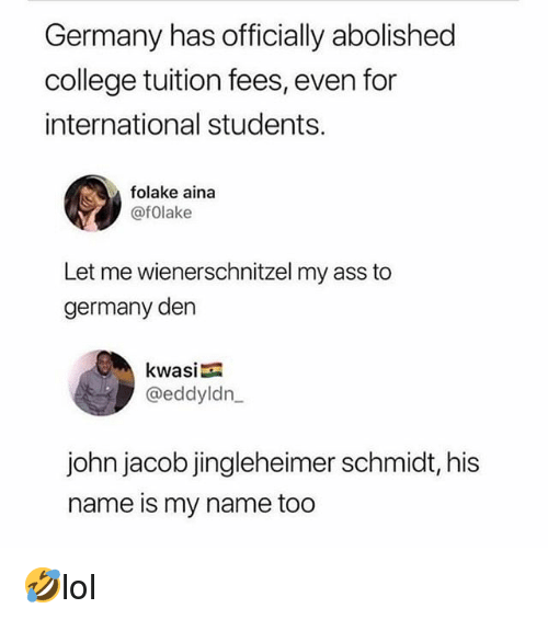 Ass, College, and Memes: Germany has officially abolished  college tuition fees, even for  international students.  folake aina  @fOlake  Let me wienerschnitzel my ass to  germany den  kwasi  @eddyldn  john jacob jingleheimer schmidt, his  name is my name too 🤣lol