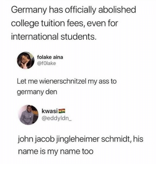 Ass, College, and Dank: Germany has officially abolished  college tuition fees, even for  international students.  folake aina  @fOlake  Let me wienerschnitzel my ass to  germany den  kwasi  @eddyldn  john jacob jingleheimer schmidt, his  name is my name too