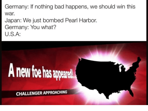 Bad, Germany, and Japan: Germany: If nothing bad happens, we should win this  war.  Japan: We just bombed Pearl Harbor.  Germany: You what?  U.S.A:  nd  CHALLENGER APPROACHING