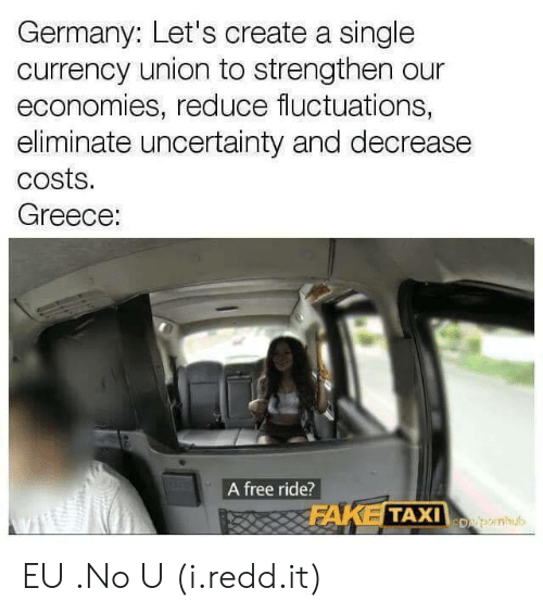 Free, Germany, and Greece: Germany: Let's create a single  currency union to strengthen our  economies, reduce fluctuations,  eliminate uncertainty and decrease  costs.  Greece:  A free ride?  Dsleornhul EU .No U (i.redd.it)