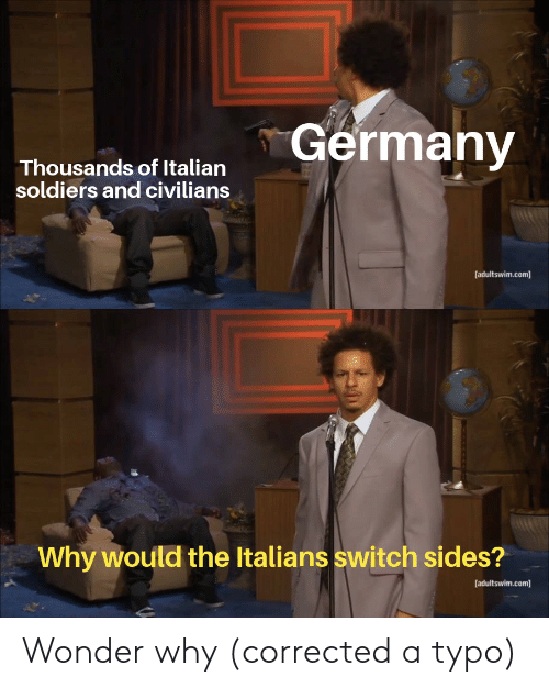 Soldiers, Germany, and History: Germany  Thousands of Italian  soldiers and civilians  [adultswim.com]  Why would the Italians switch sides?  [adultswim.com] Wonder why (corrected a typo)