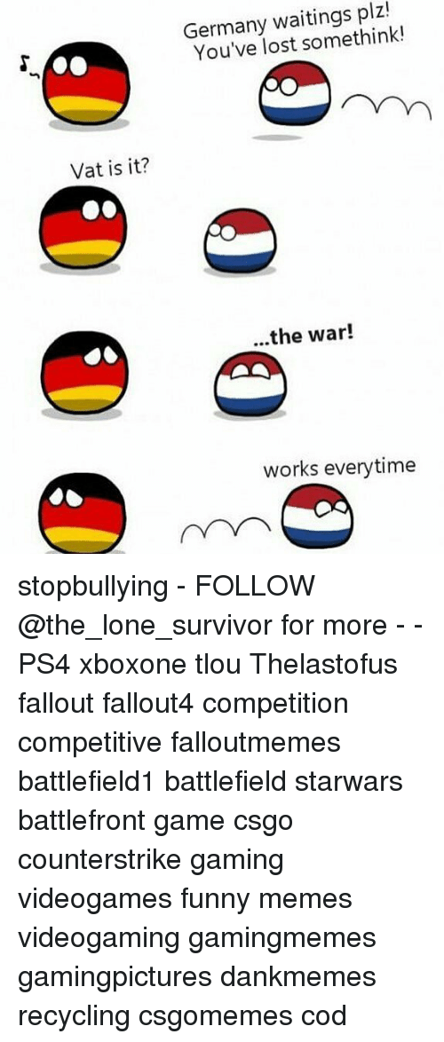 Funny, Memes, and Ps4: Germany waitings plz!  You've lost somethink!  Vat is it?  ...the war!  works everytime stopbullying - FOLLOW @the_lone_survivor for more - - PS4 xboxone tlou Thelastofus fallout fallout4 competition competitive falloutmemes battlefield1 battlefield starwars battlefront game csgo counterstrike gaming videogames funny memes videogaming gamingmemes gamingpictures dankmemes recycling csgomemes cod