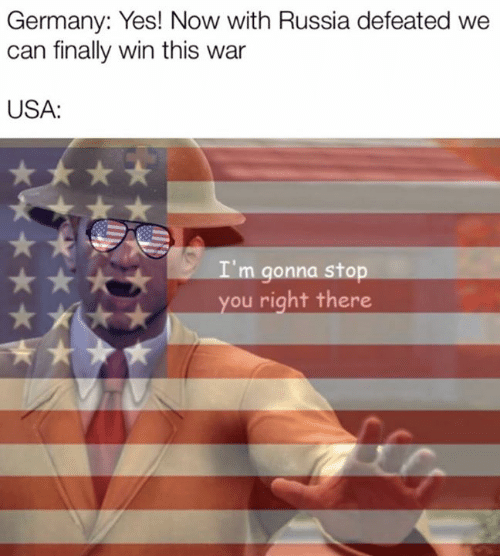 Germany, Russia, and Assertive American History: Germany: Yes! Now with Russia defeated we  can finally win this war  USA:  I'm gonna stop  you right there