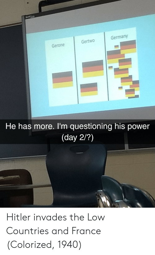 France, Germany, and Power: Gertwo  Germany  Gerone  He has more. I'm questioning his power  (day 2/?) Hitler invades the Low Countries and France (Colorized, 1940)