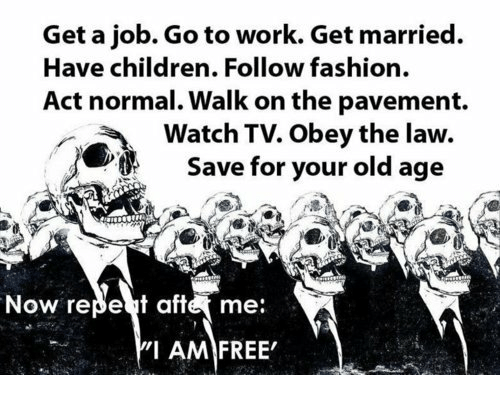 Children, Fashion, and Work: Get a job. Go to work. Get married.  Have children. Follow fashion.  Act normal. Walk on the pavement.  Watch TV. Obey the law  Save for your old age  Now repet afteme:  'I AM FREE