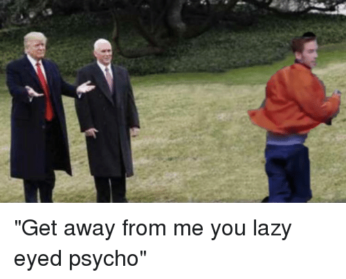 Get Away From Me You Lazy Eyed Psycho | Lazy Meme on ME ME