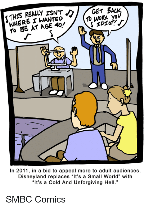 "Disneyland, Work, and World: GET BACK  REALLY WHERE WANTED  10 WORK yov  TO BE AT AGE In 2011, in a bid to appeal more to adult audiences,  Disneyland replaces ""It's a Small World"" with  ""It's a Cold And Unforgiving Hell."" SMBC Comics"