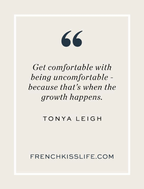 Comfortable, Com, and Get: Get comfortable with  being uncomfortable  because that's when the  growth happens.  TONYA LEIGH  FRENCHKISSLIFE.COM