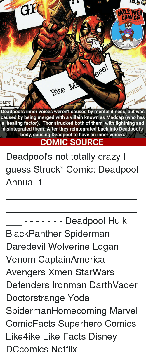 Memes, 🤖, and Villains: GEt  COMICS  eee!  And now.  YLPE  DIE!  OWI OWI  I'm old for this  an  BURNS  ts  BLEW  Deadpool's inner voices werent caused by mental illness, but was  caused by being merged with a villain known as Madcap (who has  a healing factor). Thor strucked both of them with lightning and  disintegrated them. After they reintegrated back into Deadpool's  body, causing Deadpool to have an inner voices  COMIC SOURCE Deadpool's not totally crazy I guess Struck* Comic: Deadpool Annual 1 _____________________________________________________ - - - - - - - Deadpool Hulk BlackPanther Spiderman Daredevil Wolverine Logan Venom CaptainAmerica Avengers Xmen StarWars Defenders Ironman DarthVader Doctorstrange Yoda SpidermanHomecoming Marvel ComicFacts Superhero Comics Like4ike Like Facts Disney DCcomics Netflix
