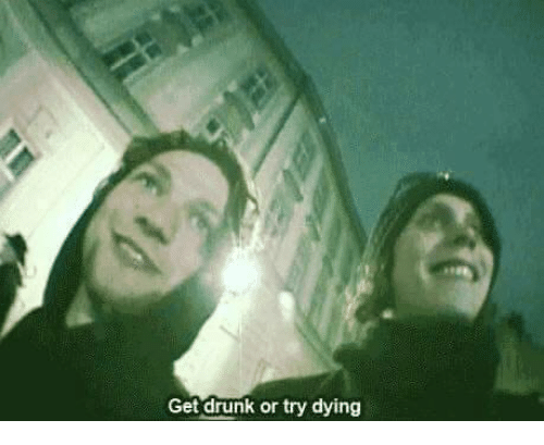 Drunk, Get, and Dying: Get drunk or try dying