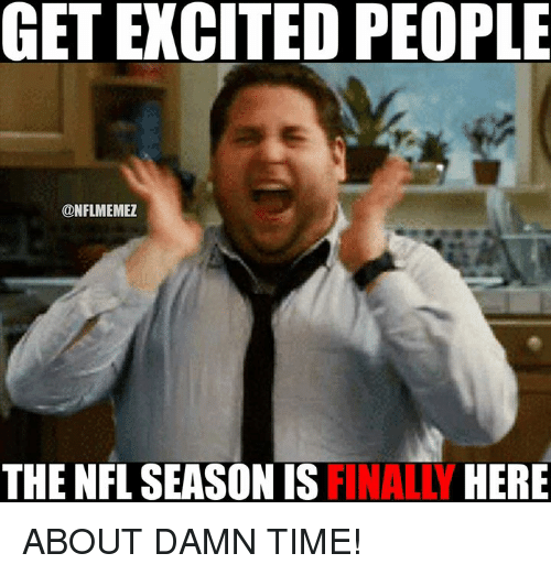 749299bfca46 GET EXCITED PEOPLE THE NFL SEASON IS FINALLY HERE ABOUT DAMN TIME ...
