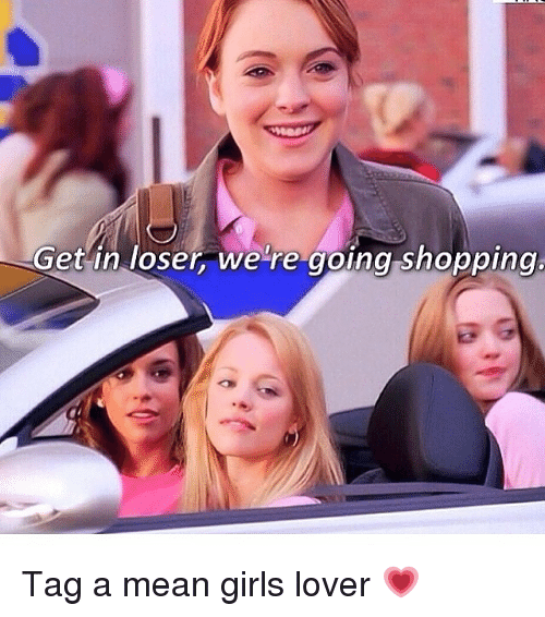 Get In Loser We Re Going Shopping Tag A Mean Girls Lover Meme
