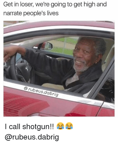Memes, Narrate, and 🤖: Get in loser, we're going to get high and  narrate people's lives  rubeus.dabrig I call shotgun!! 😂😂 @rubeus.dabrig