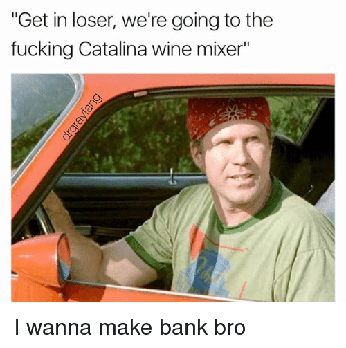 """Fucking, Wine, and Bank: """"Get in loser, we're going to the  fucking Catalina wine mixer"""" I wanna make bank bro"""
