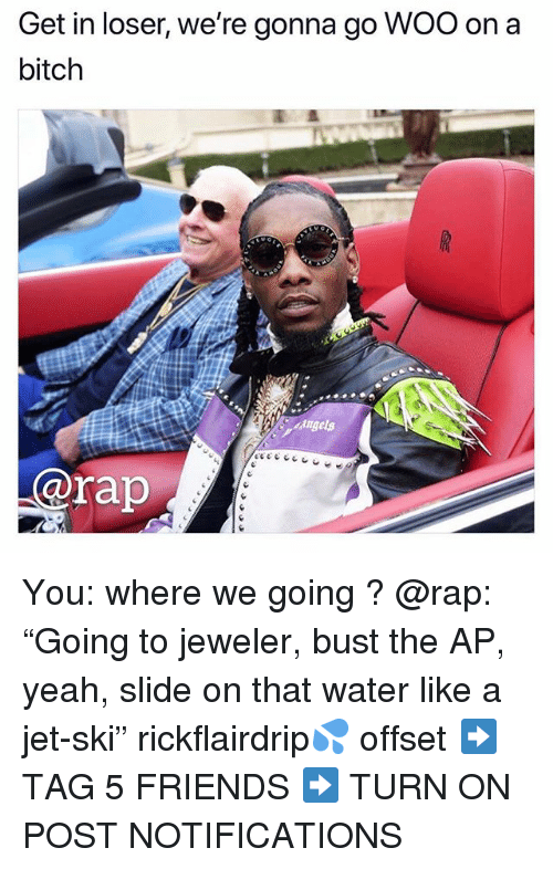 "Bitch, Friends, and Memes: Get in loser, we're gonna go WOO on a  bitch  @rap You: where we going ? @rap: ""Going to jeweler, bust the AP, yeah, slide on that water like a jet-ski"" rickflairdrip💦 offset ➡️ TAG 5 FRIENDS ➡️ TURN ON POST NOTIFICATIONS"