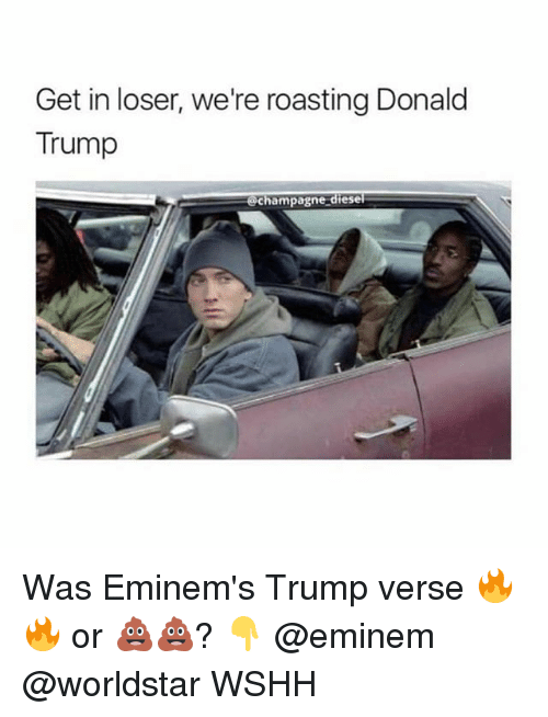 Donald Trump, Eminem, and Memes: Get in loser, we're roasting Donald  Trump  champagne diesel Was Eminem's Trump verse 🔥🔥 or 💩💩? 👇 @eminem @worldstar WSHH