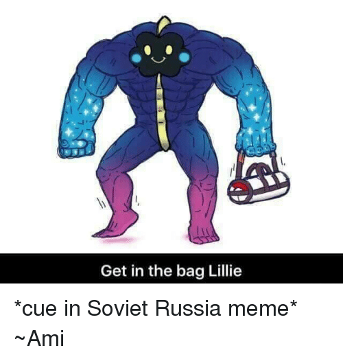 Memes, Russia, and Soviet: Get in the bag Lillie *cue in Soviet Russia meme* ~Ami