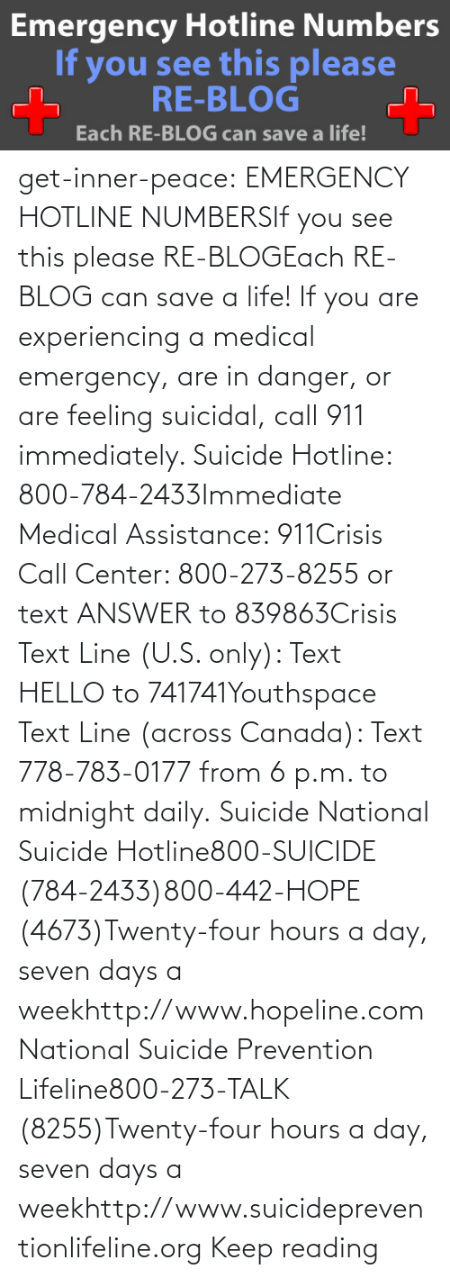 Hello, Life, and Tumblr: get-inner-peace: EMERGENCY HOTLINE NUMBERSIf you see this please RE-BLOGEach RE-BLOG can save a life! If you are experiencing a medical emergency, are in danger, or are feeling suicidal, call 911 immediately.  Suicide Hotline: 800-784-2433Immediate Medical Assistance: 911Crisis Call Center: 800-273-8255 or text ANSWER to 839863Crisis Text Line (U.S. only): Text HELLO to 741741Youthspace Text Line (across Canada): Text 778-783-0177 from 6 p.m. to midnight daily. Suicide National Suicide Hotline800-SUICIDE (784-2433)800-442-HOPE (4673)Twenty-four hours a day, seven days a weekhttp://www.hopeline.com National Suicide Prevention Lifeline800-273-TALK (8255)Twenty-four hours a day, seven days a weekhttp://www.suicidepreventionlifeline.org Keep reading