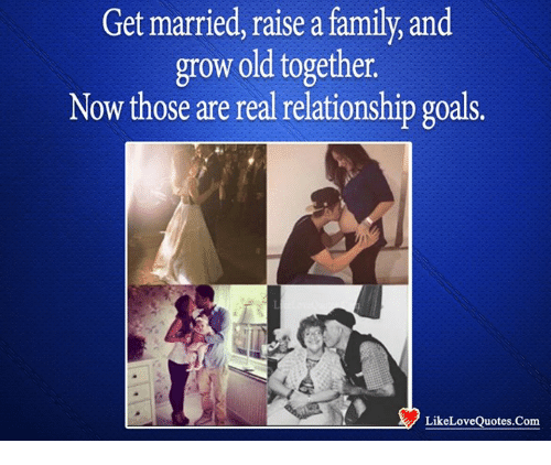 Get Married Raise A Familyand Grow Old Together Now Those Are Real