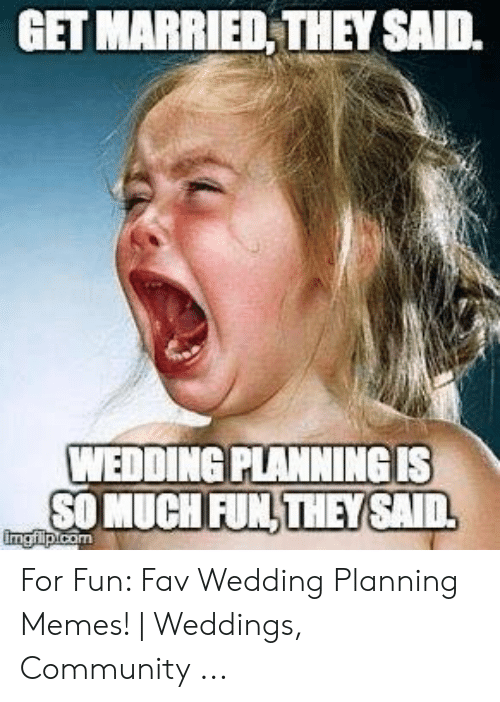 Wedding Planning Meme.Get Married They Said Wedding Planning Is So Much Fun Theysaid For