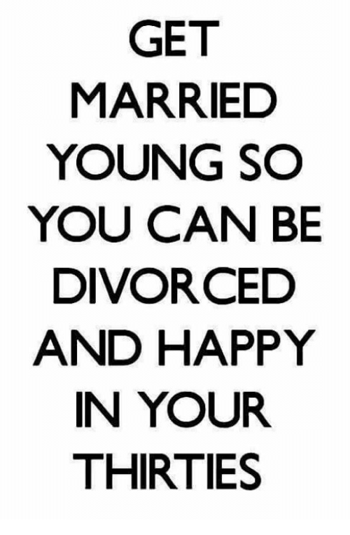 Get Married Young So You Can Be Divorced And Happy In Your