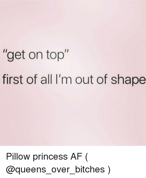 """Af, Princess, and Girl Memes: """"get on top""""  first of all I'm out of shape Pillow princess AF ( @queens_over_bitches )"""