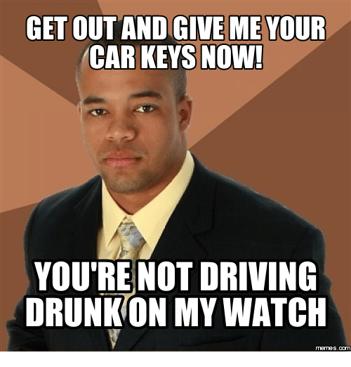 get out and give me your car keys now youre 14196714 get out and give me your car keys now! you're not driving drunk on