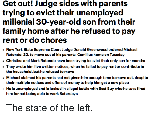 Best Buy, Family, and Money: Get out! Judge sides with parents  trying to evict their unemployed  millenial 30-year-old son from their  family home after he refused to pay  rent or do chores  New York State Supreme Court Judge Donald Greenwood ordered Michael  Rotondo, 30, to move out of his parents' Camillus home on Tuesday  Christina and Mark Rotondo have been trying to evict their only son for months  They wrote him five written notices, when he failed to pay rent or contribute in  the household, but he refused to move  Michael claimed his parents had not given him enough time to move out, despite  their multiple notices and offers of money to help him get a new place  .He is unemployed and is locked in a legal battle with Best Buy who he says fired  him for not being able to work Saturdays