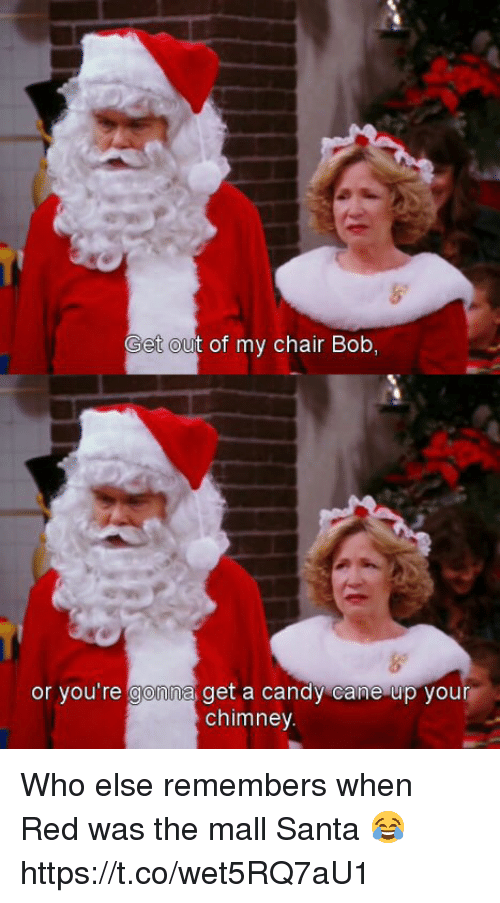 Candy, Candy Cane, and Memes: Get out of my chair Bob,  or you're  gohn  a get a candy cane up your  chimney Who else remembers when Red was the mall Santa 😂 https://t.co/wet5RQ7aU1