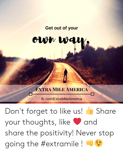 America, Memes, and fb.com: Get out of your  EXTRA MILE AMERICA  fb.com/ExtraMileAmerica Don't forget to like us! 👍  Share your thoughts, like ❤ and share the positivity!  Never stop going the #extramile ! 👊😉