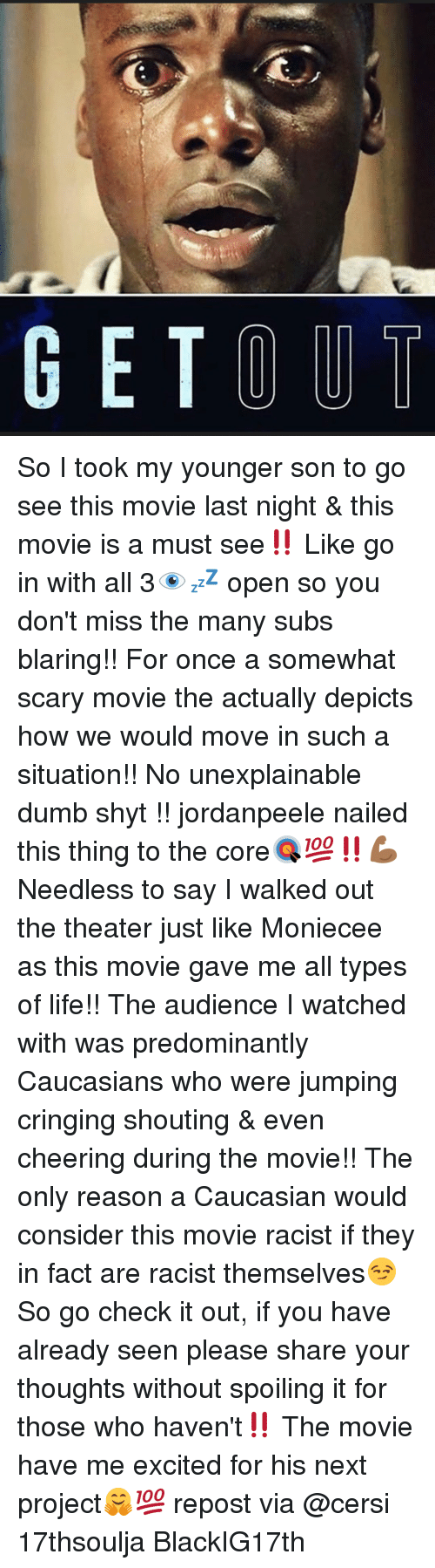 Dumb, Memes, and Caucasian: GET OUT So I took my younger son to go see this movie last night & this movie is a must see‼️ Like go in with all 3👁💤 open so you don't miss the many subs blaring!! For once a somewhat scary movie the actually depicts how we would move in such a situation!! No unexplainable dumb shyt !! jordanpeele nailed this thing to the core🎯💯‼️💪🏾 Needless to say I walked out the theater just like Moniecee as this movie gave me all types of life!! The audience I watched with was predominantly Caucasians who were jumping cringing shouting & even cheering during the movie!! The only reason a Caucasian would consider this movie racist if they in fact are racist themselves😏 So go check it out, if you have already seen please share your thoughts without spoiling it for those who haven't‼️ The movie have me excited for his next project🤗💯 repost via @cersi 17thsoulja BlackIG17th