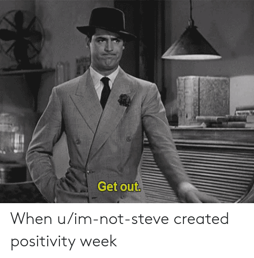 Steve, Get, and When U: Get out. When u/im-not-steve created positivity week