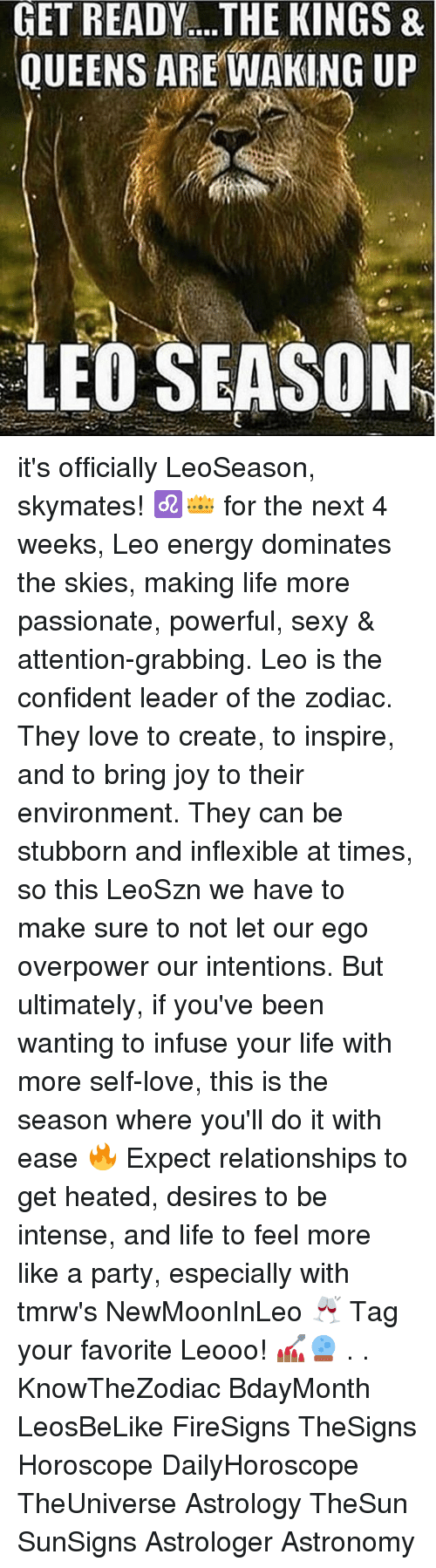 Energy, Life, and Love: GET  READY....THE  KINGS  &  QUEENS AREWAKING UP  LEO SEASON it's officially LeoSeason, skymates! ♌️👑 for the next 4 weeks, Leo energy dominates the skies, making life more passionate, powerful, sexy & attention-grabbing. Leo is the confident leader of the zodiac. They love to create, to inspire, and to bring joy to their environment. They can be stubborn and inflexible at times, so this LeoSzn we have to make sure to not let our ego overpower our intentions. But ultimately, if you've been wanting to infuse your life with more self-love, this is the season where you'll do it with ease 🔥 Expect relationships to get heated, desires to be intense, and life to feel more like a party, especially with tmrw's NewMoonInLeo 🥂 Tag your favorite Leooo! 💅🏾🔮 . . KnowTheZodiac BdayMonth LeosBeLike FireSigns TheSigns Horoscope DailyHoroscope TheUniverse Astrology TheSun SunSigns Astrologer Astronomy