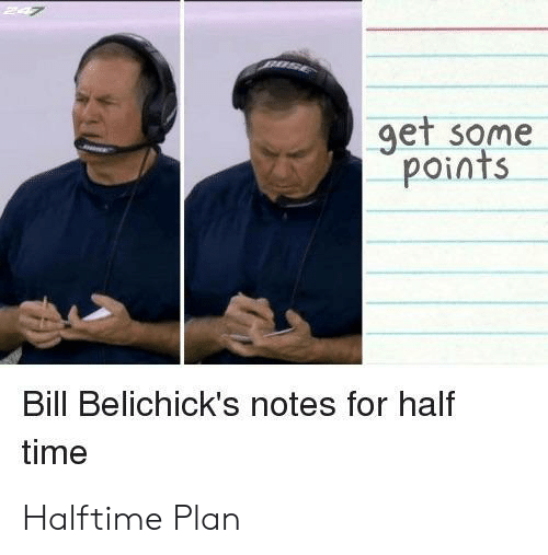 Time, Bill, and Notes: get some  points  Bill Belichick's notes for half  time Halftime Plan