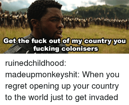Fucking, Regret, and Tumblr: Get the fuck out of my country you  fucking colonisers ruinedchildhood: madeupmonkeyshit: When you regret opening up your country to the world just to get invaded