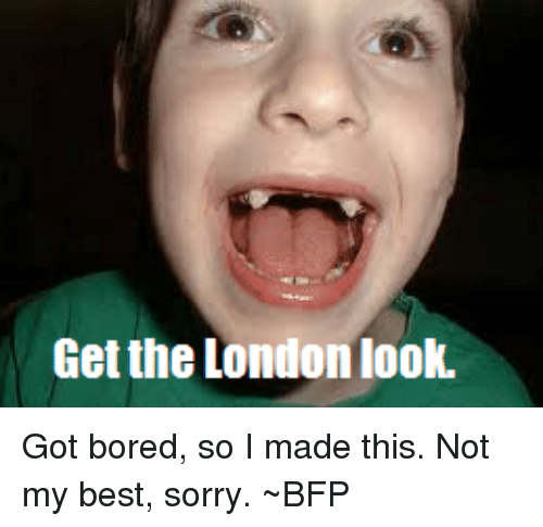 get the london look got bored so i made this 9247511 get the london look got bored so i made this not my best sorry,Get The London Look Meme