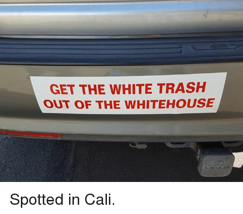 Memes, Trash, and White: GET THE WHITE TRASH  OUT OF THE wHITEHOUSE Spotted in Cali.