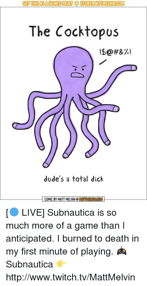Memes, Twitch, and A Game: GET THISASASIGNED PRINT STORE MATUMELVIN COM  The Cocktopus  dude's a total dick  COMIC BY MATT MELVIN C  AMNOON [🔵 LIVE] Subnautica is so much more of a game than I anticipated. I burned to death in my first minute of playing.  🎮 Subnautica 👉 http://www.twitch.tv/MattMelvin