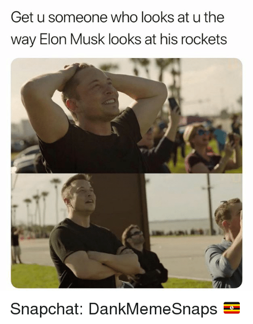 Memes, Snapchat, and 🤖: Get u someone who looks at u the  way Elon Musk looks at his rockets Snapchat: DankMemeSnaps 🇺🇬