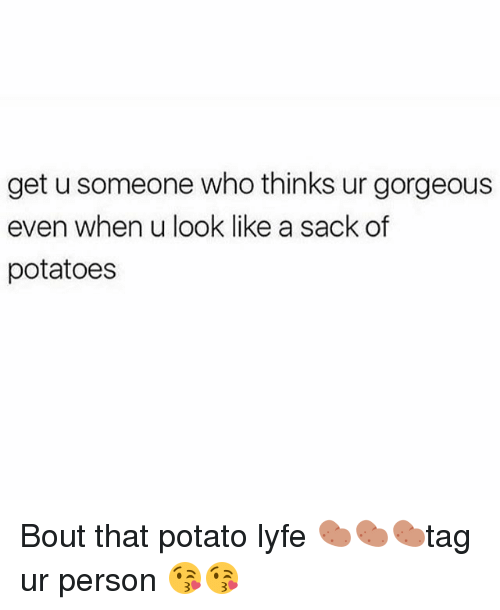 Memes, Gorgeous, and Potato: get u someone who thinks ur gorgeous  even when u look like a sack of  potatoes Bout that potato lyfe 🥔🥔🥔tag ur person 😘😘