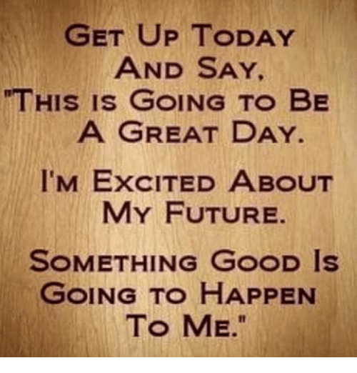 GET UP TODAY AND SAY a GREAT DAY I'M ExCITED ABOUT THIS IS