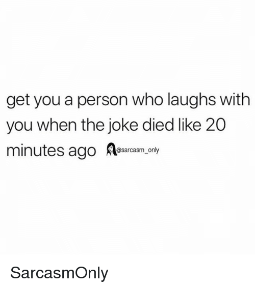 Funny, Memes, and Who: get you a person who laughs with  you when the joke died like 20  s ago Rearcam. oay SarcasmOnly
