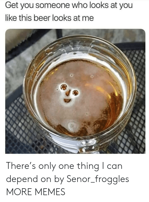 Beer, Dank, and Memes: Get you someone who looks at you  like this beer looks at me There's only one thing I can depend on by Senor_froggles MORE MEMES