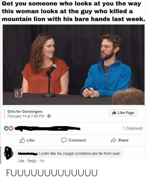 Girls, Lion, and Dank Memes: Get you someone who looks at you the way  this woman looks at the guy who killed a  mountain lion with his bare hands last week.  Girls for Gunslingers  February 14 at 7:48 PM  Like Page  1 Comment  Like  Comment  Share  iea Looks like his cougar problems are far from over.  Like Reply 1m FUUUUUUUUUUUUU