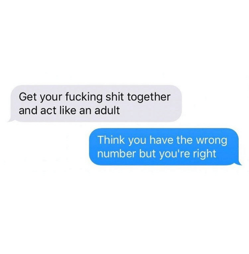Fucking, Shit, and Act: Get your fucking shit together  and act like an adult  Think you have the wrong  number but you're right
