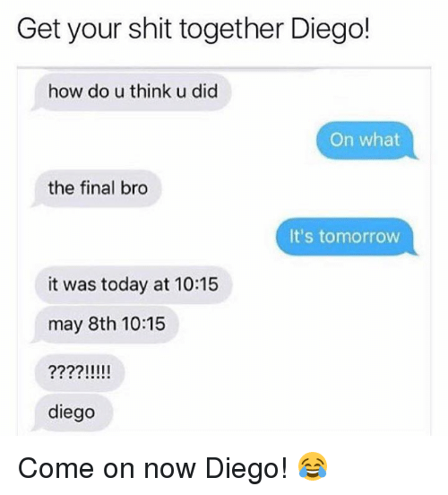 Shit, Today, and Tomorrow: Get your shit together Diego!  how do u think u did  On what  the final bro  It's tomorrow  it was today at 10:15  may 8th 10:15  diego Come on now Diego! 😂