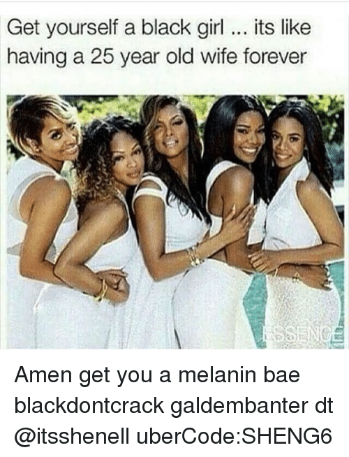 Memes, 25 Year Old, and 25 Years: Get yourself a black girl its like  having a 25 year old wife forever Amen get you a melanin bae blackdontcrack galdembanter dt @itsshenell uberCode:SHENG6