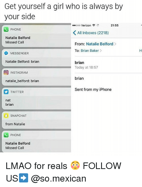 Iphone, Lmao, and Memes: Get yourself a girl who is always by  your side  ..ooo Verizon  21:55  PHONE  All Inboxes (2218)  Natalie Belford  Missed Call  From: Natalie Belford  To: Brian Baker>  MESSENGER  Natalie Belford: brian  brian  Today at 18:57  回INSTAGRAM  brian  natalie belford: brian  Sent from my iPhone  TWITTER  nat  brian  SNAPCHAT  from Natalie  PHONE  Natalie Belford  Missed Call LMAO for reals 😳 FOLLOW US➡️ @so.mexican